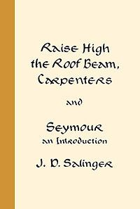 J.D.Salinger Raise High the Roof Beam, Carpenters and Seymour: An Introduction